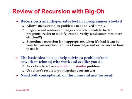 CompSci 100 8.1 Review of Recursion with Big-Oh  Recursion is an indispensable tool in a programmer's toolkit  Allows many complex problems to be solved.