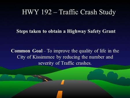 HWY 192 – Traffic Crash Study Common Goal – To improve the quality of life in the City of Kissimmee by reducing the number and severity of Traffic crashes.