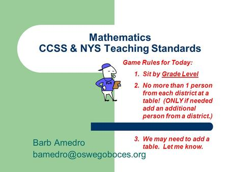 Mathematics CCSS & NYS Teaching Standards Barb Amedro Game Rules for Today: 1.Sit by Grade Level 2.No more than 1 person from each.