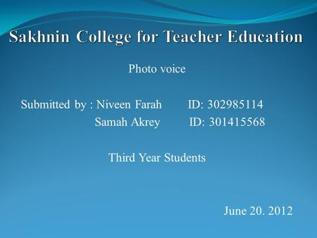 Photo voice Submitted by : Niveen Farah ID: 302985114 Samah Akrey ID: 301415568 Third Year Students June 20. 2012.