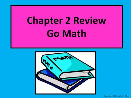 Chapter 2 Review Go Math Copyright © 2013 Kelly Mott.