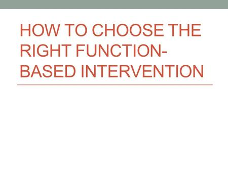 HOW TO CHOOSE THE RIGHT FUNCTION- BASED INTERVENTION.