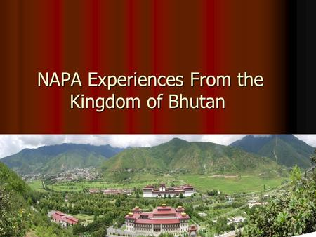 NAPA Experiences From the Kingdom of Bhutan NAPA Experiences From the Kingdom of Bhutan.