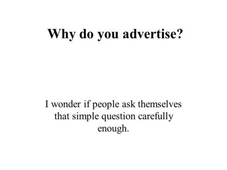 Why do you advertise? I wonder if people ask themselves that simple question carefully enough.