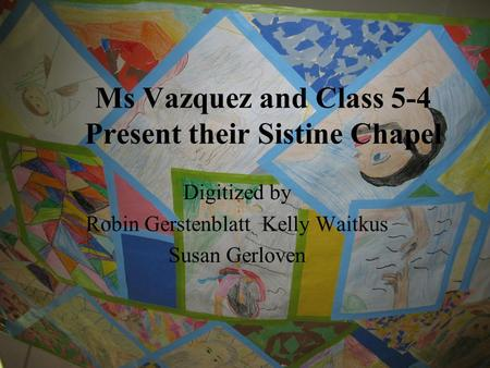 Ms Vazquez and Class 5-4 Present their Sistine Chapel Digitized by Robin Gerstenblatt Kelly Waitkus Susan Gerloven.