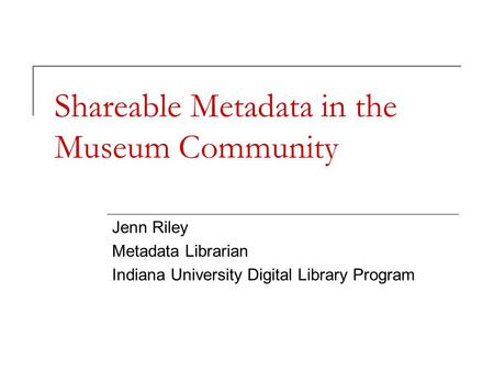 Shareable Metadata in the Museum Community Jenn Riley Metadata Librarian Indiana University Digital Library Program.