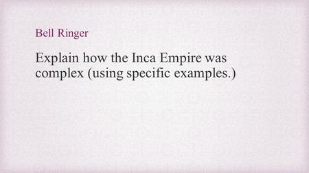 Bell Ringer Explain how the Inca Empire was complex (using specific examples.)
