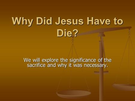 Why Did Jesus Have to Die? We will explore the significance of the sacrifice and why it was necessary.