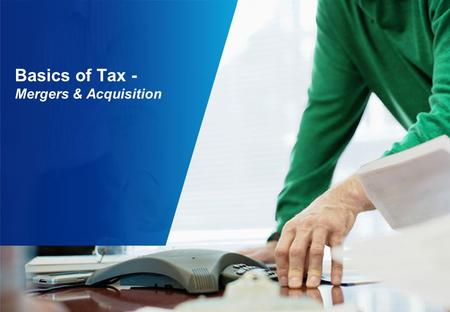 Basics of Tax - <strong>Mergers</strong> & <strong>Acquisition</strong>. Contents Modes of M&A Recent M&A Transactions 2 1 3 Taxation Aspects 4 Regulatory Aspects 5 Case Studies.