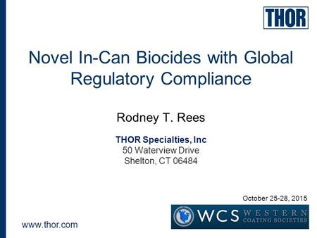 Novel In-Can Biocides with Global Regulatory Compliance Rodney T. Rees THOR Specialties, Inc 50 Waterview Drive Shelton, CT 06484 www.thor.com October.