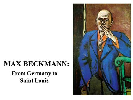 MAX BECKMANN: From Germany to Saint Louis. Max Beckmann, born in Saxony, Germany, in 1884, was one of the most important painters of the first half of.