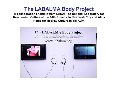The LABALMA Body Project A collaboration of artists from LABA: The National Laboratory for New Jewish Culture at the 14th Street Y in New York City and.