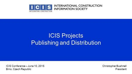 Christopher Bushnell President ICIS Conference – June 10, 2015 Brno, Czech Republic ICIS Projects Publishing and Distribution.