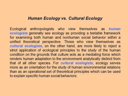 Human <strong>Ecology</strong> vs. Cultural <strong>Ecology</strong> <strong>Ecological</strong> anthropologists who view themselves as human ecologists generally see <strong>ecology</strong> as providing a testable framework.