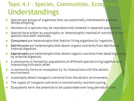 Topic 4.1 – Species, Communities, Ecosystems Understandings  Species are groups of organisms that can potentially interbreed to produce fertile offspring.