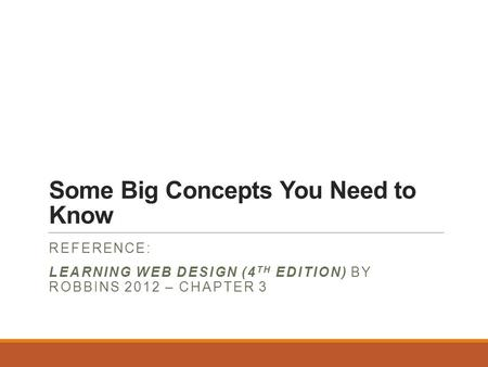 Some Big Concepts You Need to Know REFERENCE: LEARNING WEB DESIGN (4 TH EDITION) BY ROBBINS 2012 – CHAPTER 3.