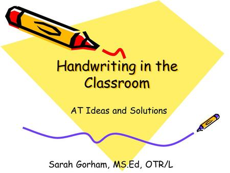 Handwriting in the Classroom AT Ideas and Solutions Sarah Gorham, MS.Ed, OTR/L.