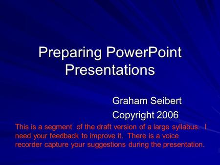 Preparing PowerPoint Presentations Graham Seibert Copyright 2006 This is a segment of the draft version of a large syllabus. I need your feedback to improve.