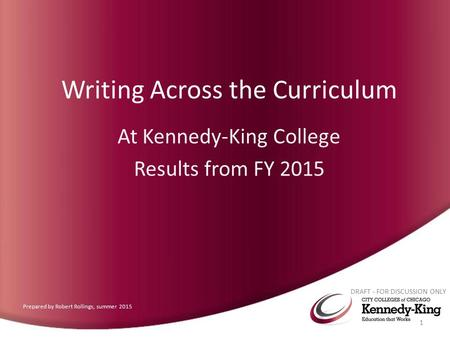 Writing Across the Curriculum At Kennedy-King College Results from FY 2015 DRAFT - FOR DISCUSSION ONLY 1 Prepared by Robert Rollings, summer 2015.