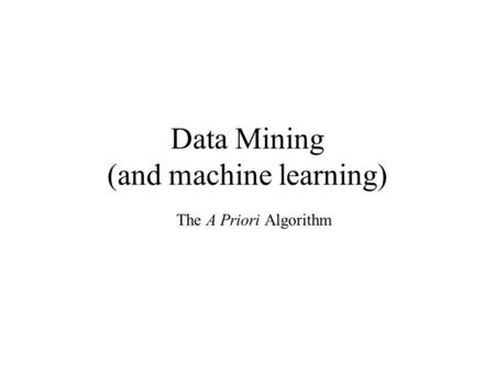 Data Mining (and machine learning) The A Priori Algorithm.