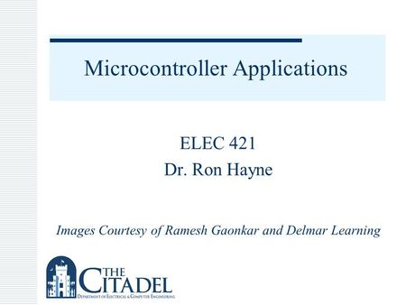 Microcontroller Applications ELEC 421 Dr. Ron Hayne Images Courtesy of Ramesh Gaonkar and Delmar Learning.