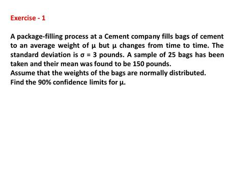 Exercise - 1 A package-filling process at a Cement company fills bags of cement to an average weight of µ but µ changes from time to time. The standard.