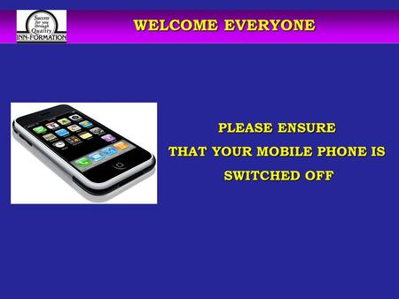 WELCOME EVERYONE PLEASE ENSURE THAT YOUR MOBILE PHONE IS SWITCHED OFF SWITCHED OFF.