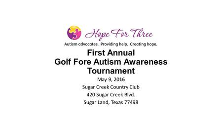 First Annual Golf Fore Autism Awareness Tournament May 9, 2016 Sugar Creek Country Club 420 Sugar Creek Blvd. Sugar Land, Texas 77498.