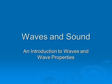 Waves and Sound An Introduction to Waves and Wave Properties.