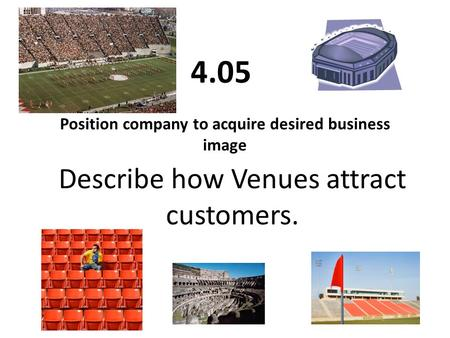 Position company to acquire desired business image 4.05 Describe how Venues attract customers.