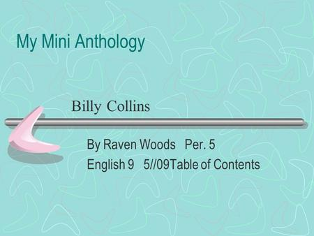 My Mini Anthology By Raven Woods Per. 5 English 9 5//09Table of Contents Billy Collins.