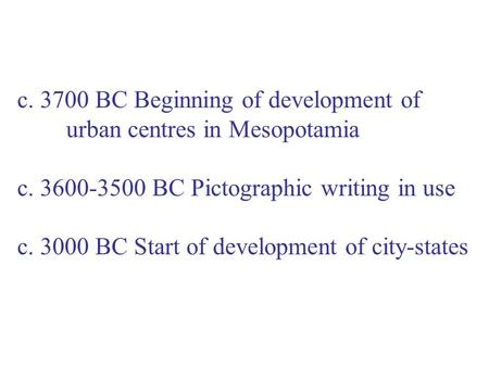C. 3700 BC Beginning of development of urban centres in Mesopotamia c. 3600-3500 BC Pictographic writing in use c. 3000 BC Start of development of city-states.