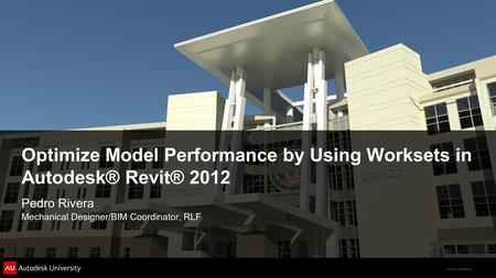 © 2011 Autodesk Optimize Model Performance by Using Worksets in Autodesk® Revit® 2012 Pedro Rivera Mechanical Designer/BIM Coordinator, RLF.