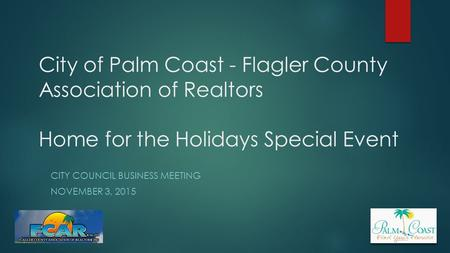 City of Palm Coast - Flagler County Association of Realtors Home for the Holidays Special Event CITY COUNCIL BUSINESS MEETING NOVEMBER 3, 2015.