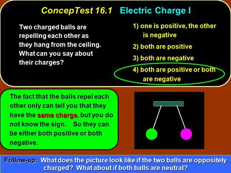 ConcepTest 16.1Electric Charge I ConcepTest 16.1 Electric Charge I same charge The fact that the balls repel each other only can tell you that they have.