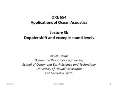 ORE 654 Applications of Ocean Acoustics Lecture 3b Doppler shift and example sound levels Bruce Howe Ocean and Resources Engineering School of Ocean and.