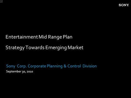 Entertainment Mid Range Plan Strategy Towards Emerging Market Sony Corp. Corporate Planning & Control Division September 30, 2010.