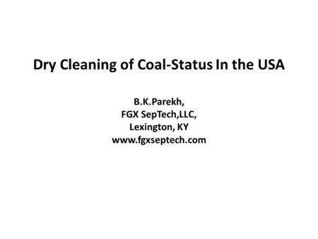 Dry Cleaning of Coal-Status In the USA B.K.Parekh, FGX SepTech,LLC, Lexington, KY www.fgxseptech.com.