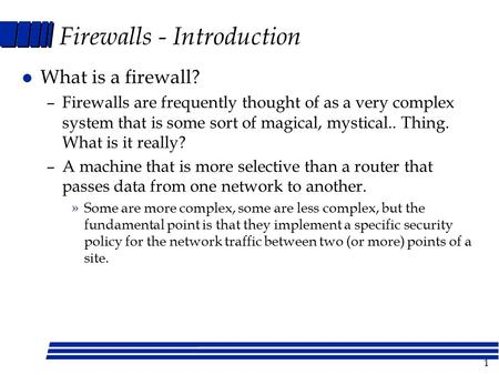 1 Firewalls - Introduction l What is a firewall? –Firewalls are frequently thought of as a very complex system that is some sort of magical, mystical..