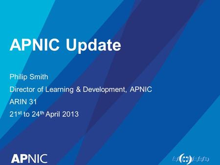 APNIC Update Philip Smith Director of Learning & Development, APNIC ARIN 31 21 st to 24 th April 2013.