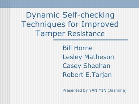 Dynamic Self-checking Techniques for Improved Tamper Resistance Bill Horne Lesley Matheson Casey Sheehan Robert E.Tarjan Presented by YAN MIN (Jasmine)