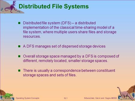 Silberschatz, Galvin and Gagne  2002 16.1 Operating System Concepts Distributed File Systems Distributed file system (DFS) – a distributed implementation.