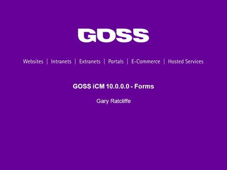 GOSS iCM 10.0.0.0 - Forms Gary Ratcliffe. 2 Agenda Webinar Programme Form Groups Publish Multiple Visual Script Editor Scripted Actions Form Examples.