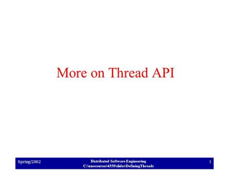 Spring/2002 Distributed Software Engineering C:\unocourses\4350\slides\DefiningThreads 1 More on Thread API.