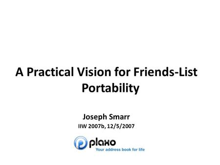 Joseph Smarr A Practical Vision for Friends-List Portability Joseph Smarr IIW 2007b, 12/5/2007.