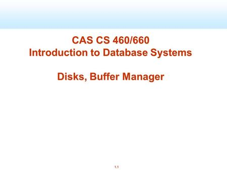 1.1 CAS CS 460/660 Introduction to Database Systems Disks, Buffer Manager.