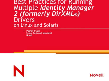 Best Practices for Running Multiple Identity Manager 2 (formerly DirXML ® ) Drivers on Linux and Solaris Patrick J Cush Senior Technical Specialist Novell.