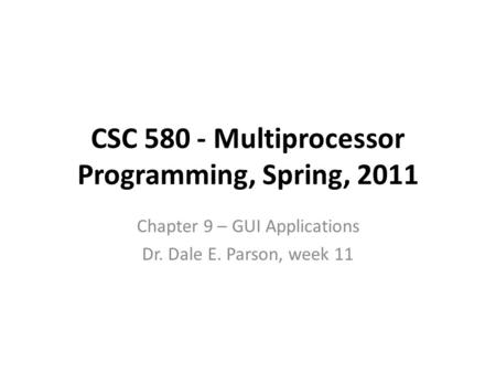 CSC 580 - Multiprocessor Programming, Spring, 2011 Chapter 9 – GUI Applications Dr. Dale E. Parson, week 11.