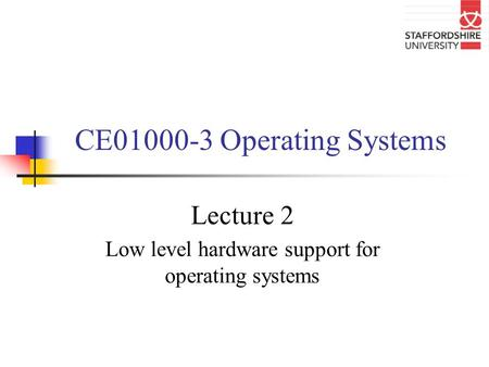 CE01000-3 Operating Systems Lecture 2 Low level hardware support for operating systems.