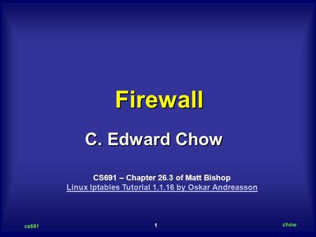 1 cs691 chow C. Edward Chow Firewall CS691 – Chapter 26.3 of Matt Bishop Linux Iptables Tutorial 1.1.16 by Oskar Andreasson Linux Iptables Tutorial 1.1.16.
